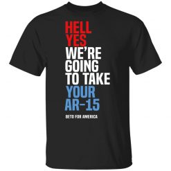 Beto Hell Yes We're Going To Take Your Ar 15 T-Shirts, Hoodies, Long Sleeve