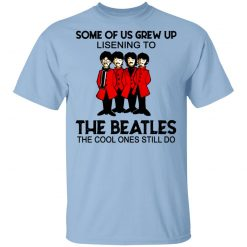 Some Of Us Grew Up Listening To The Beatles The Cool Ones Still Do T-Shirts, Hoodies, Long Sleeve