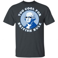 Too Cool For British Rule T-Shirts, Hoodies, Long Sleeve