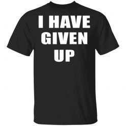 I Have Given Up T-Shirts, Hoodies, Long Sleeve