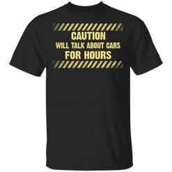 Caution Will Talk About Cars For Hours T-Shirts, Hoodies, Long Sleeve