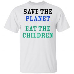 Save The Planet Eat The Babies T-Shirts, Hoodies, Long Sleeve