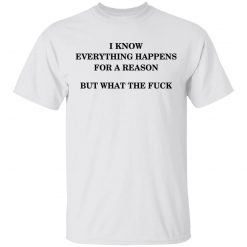I Know Everything Happens For A Reason But What The Fuck T-Shirts, Hoodies, Long Sleeve