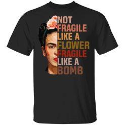 Frida Kahlo Not Fragile Like A Flower Fragile Like A Bomb T-Shirts, Hoodies, Long Sleeve