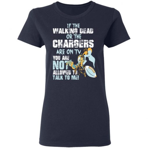 If The Walking Dead Or The Chargers Are On TV You Are Not Allowed To Talkf To Me T-Shirts, Hoodies, Long Sleeve
