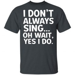 I Don't Always Sing Oh Wait Yes I Do T-Shirts, Hoodies, Long Sleeve