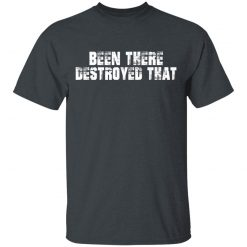 Been There Destroyed That T-Shirts, Hoodies, Long Sleeve