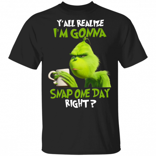 The Grinch Y'all Gonna Snap One Day Right T-Shirts, Hoodies, Long Sleeve