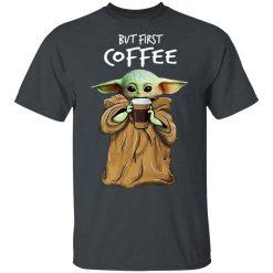 Baby Yoda But First Coffee T-Shirts, Hoodies, Long Sleeve