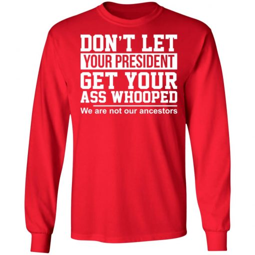 Don't Let Your President Get Your Ass Whooped We Are Not Our Ancestors T-Shirts, Hoodies, Long Sleeve
