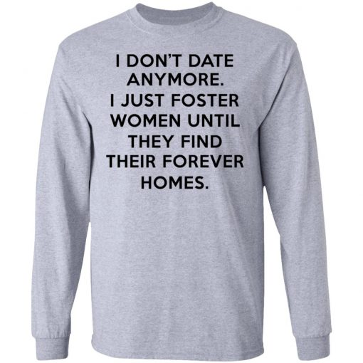I Don't Date Anymore I Just Foster Women Until They Find Their Forever Homes T-Shirts, Hoodies, Long Sleeve