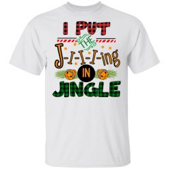 I Put The Jiiiing In Jingle T-Shirts, Hoodies, Long Sleeve