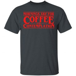 Mornings Are For Coffee And Contemplation T-Shirts, Hoodies, Long Sleeve