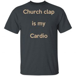 Church Clap Is My Cardio T-Shirts, Hoodies, Long Sleeve
