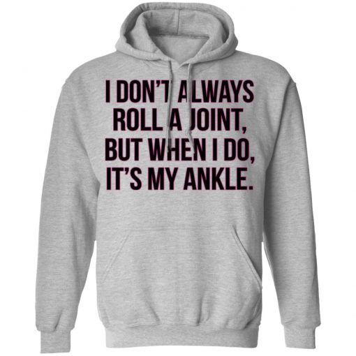 I Don't Always Roll A Joint But When I Do It's My Ankle T-Shirts, Hoodies, Long Sleeve