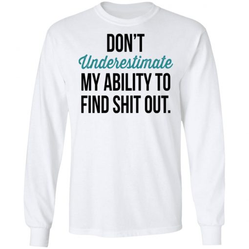 Don't Underestimate My Ability To Find Shit Out T-Shirts, Hoodies, Long Sleeve