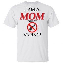 I Am A MOM Against VAPING T-Shirts, Hoodies, Long Sleeve