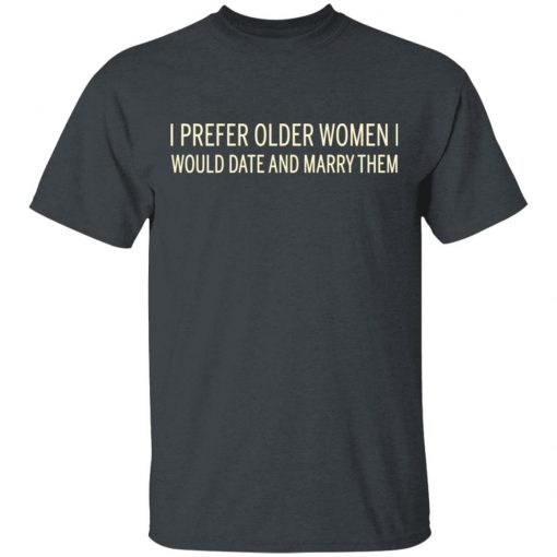 I Prefer Older Women I Would Date And Marry Them T-Shirts, Hoodies, Long Sleeve