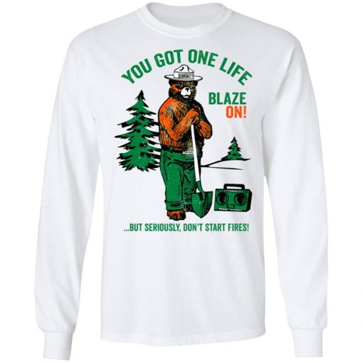 Smokey Bear You Got One Life Blaze On But Seriously Don't Start Fires T-Shirts, Hoodies, Long Sleeve