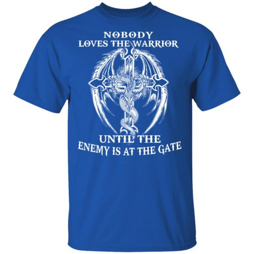 Nobody Loves The Warrior Until The Enemy Is At The Gate T-Shirts, Hoodies, Long Sleeve