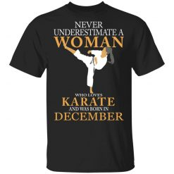 Never Underestimate A Woman Who Loves Karate And Was Born In December T-Shirts, Hoodies, Long Sleeve