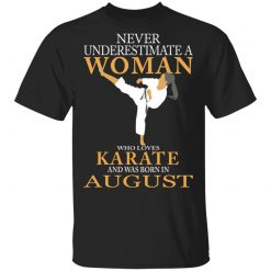 Never Underestimate A Woman Who Loves Karate And Was Born In August T-Shirts, Hoodies, Long Sleeve
