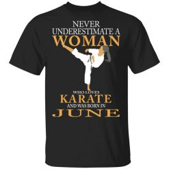 Never Underestimate A Woman Who Loves Karate And Was Born In June T-Shirts, Hoodies, Long Sleeve