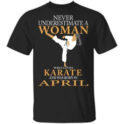 Never Underestimate A Woman Who Loves Karate And Was Born In April T-Shirts, Hoodies, Long Sleeve