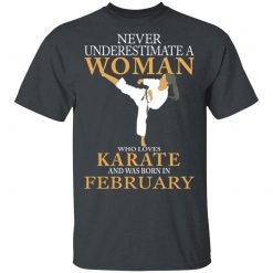 Never Underestimate A Woman Who Loves Karate And Was Born In February T-Shirts, Hoodies, Long Sleeve