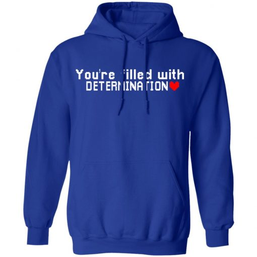 You Are Filled With Determination T-Shirts, Hoodies, Long Sleeve