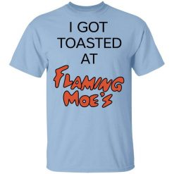 I Got Toasted At Flaming Moe's T-Shirts, Hoodies, Long Sleeve