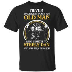Never Underestimate An Old Man Who Listens To Steely Dan And Was Born In March T-Shirts, Hoodies, Long Sleeve