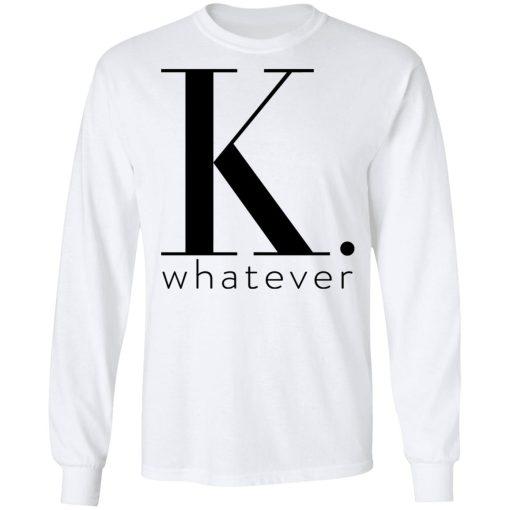 K Whatever T-Shirts, Hoodies, Long Sleeve
