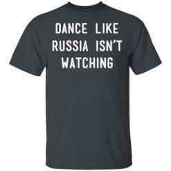 Dance Like Russia Isn't Watching T-Shirts, Hoodies, Long Sleeve