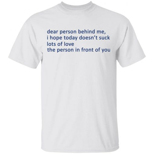 Dear Person Behind Me I Hope Today Doesn't Suck Lots Of Love The Person In Front Of You T-Shirts, Hoodies, Long Sleeve