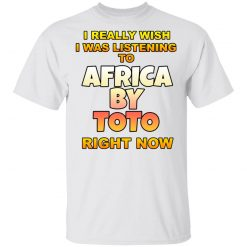 I Really Wish I Was Listening To Africa By Toto Right Now T-Shirts, Hoodies, Long Sleeve
