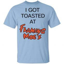 I Got Toasted At Flaming Moe's T-Shirts, Hoodies, Long Sleeve