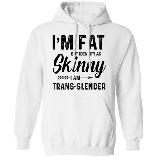 I'm Fat But Identify As Skinny I Am Trans-Slender T-Shirts, Hoodies, Long Sleeve