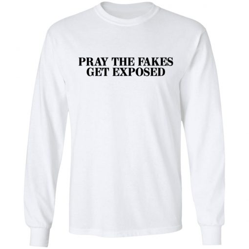 Pray The Fakes Get Exposed T-Shirts, Hoodies, Long Sleeve