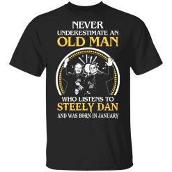 Never Underestimate An Old Man Who Listens To Steely Dan And Was Born In January T-Shirts, Hoodies, Long Sleeve