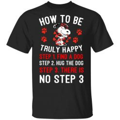 How To Be Snoopy Truly Happy Step 1 Find A Dog Step 2 Hug The Dog Step 3 There Is No Step 3 Shirt, Hoodie, Sweatshirt