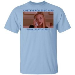 I Just Eye Rolled So Hard I Think I Hurt Myself T-Shirts, Hoodies, Long Sleeve