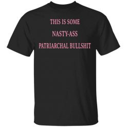 This Is Some Nasty-ass Patriarchal Bullshit T-Shirts, Hoodies, Long Sleeve