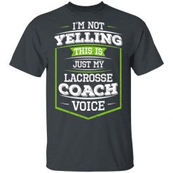 I'm Not Yelling This Is Just My Lacrosse Coach Voice T-Shirts, Hoodies, Long Sleeve