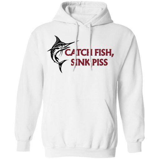 Catch Fish Sink Piss T-Shirts, Hoodies, Long Sleeve