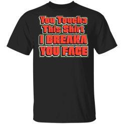 You Toucha This Shirt I Breaka You Face Shirt, Hoodie, Sweatshirt
