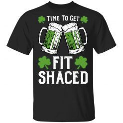 Time To Get Fit Shaced St Patrick's Day Shirt, Hoodie, Sweatshirt