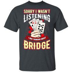 Sorry I Wasn't Listening I Was Thinking About Bridge Shirt, Hoodie, Sweatshirt