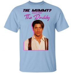 Brendan Fraser The Mummy More Like The Daddy T-Shirts, Hoodies, Long Sleeve