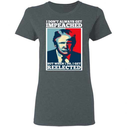 I Don't Always Get Impeached But When I Do I Get Reelected T-Shirts, Hoodies, Long Sleeve